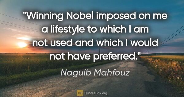 "Naguib Mahfouz quote: ""Winning Nobel imposed on me a lifestyle to which I am not used..."""