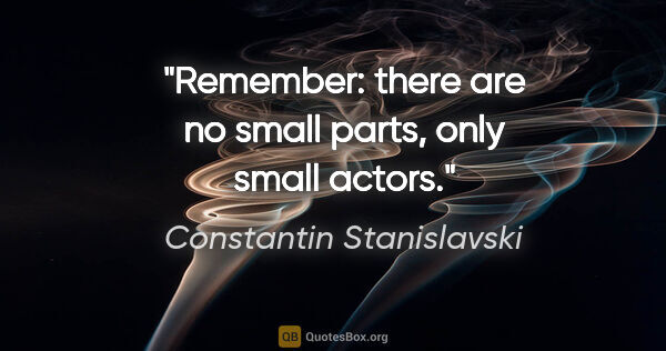 "Constantin Stanislavski quote: ""Remember: there are no small parts, only small actors."""
