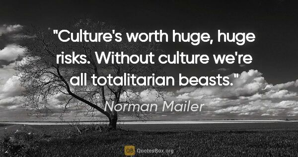 "Norman Mailer quote: ""Culture's worth huge, huge risks. Without culture we're all..."""