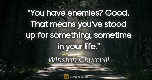 "Winston Churchill quote: ""You have enemies? Good. That means you've stood up for..."""
