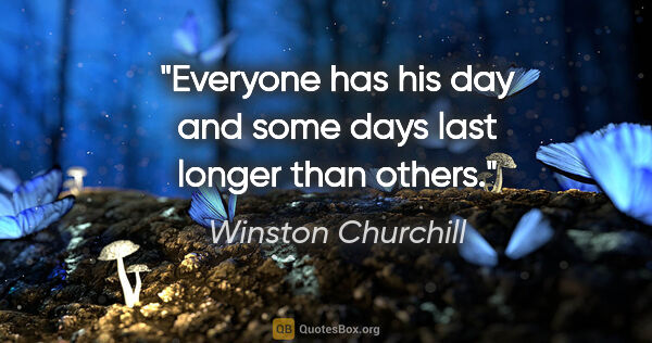 "Winston Churchill quote: ""Everyone has his day and some days last longer than others."""