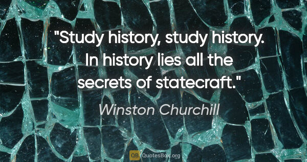 "Winston Churchill quote: ""Study history, study history. In history lies all the secrets..."""