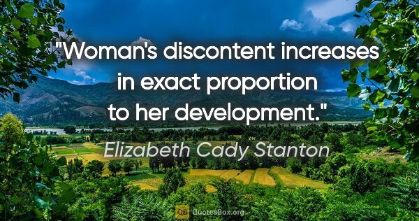 "Elizabeth Cady Stanton quote: ""Woman's discontent increases in exact proportion to her..."""