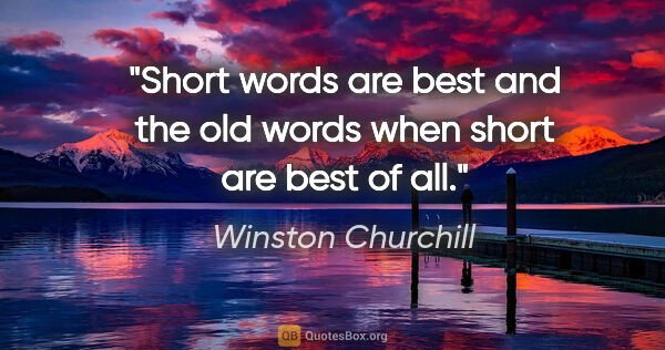 "Winston Churchill quote: ""Short words are best and the old words when short are best of..."""