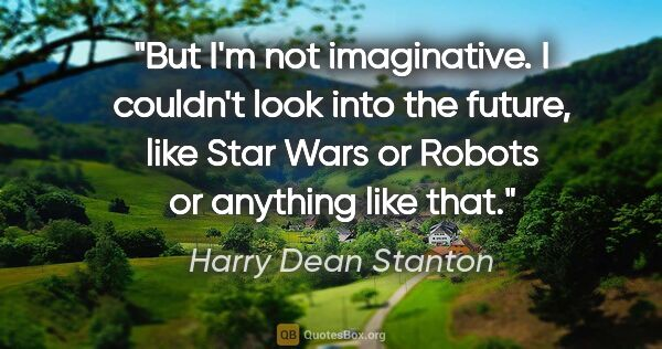 "Harry Dean Stanton quote: ""But I'm not imaginative. I couldn't look into the future, like..."""