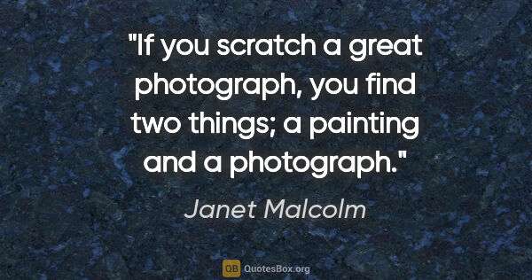"Janet Malcolm quote: ""If you scratch a great photograph, you find two things; a..."""