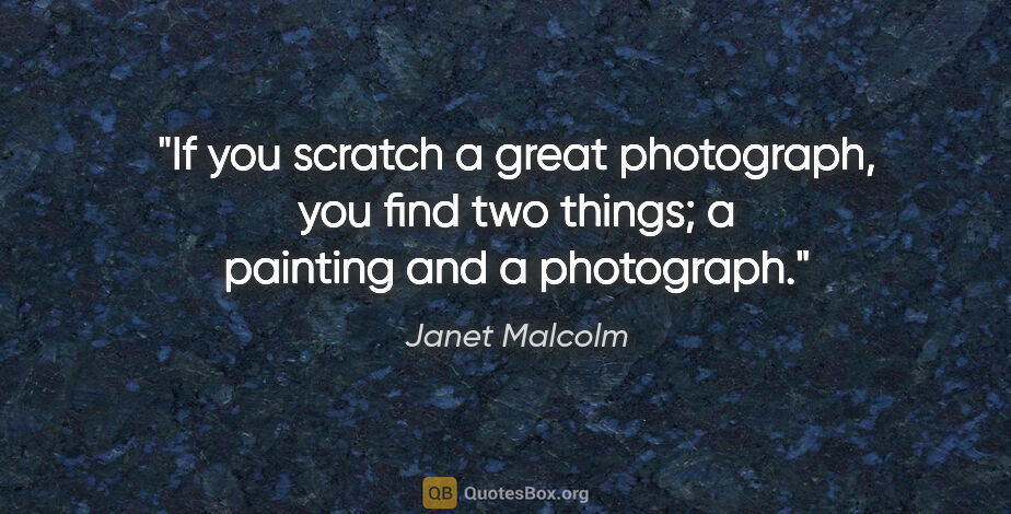 """Janet Malcolm quote: """"If you scratch a great photograph, you find two things; a..."""""""