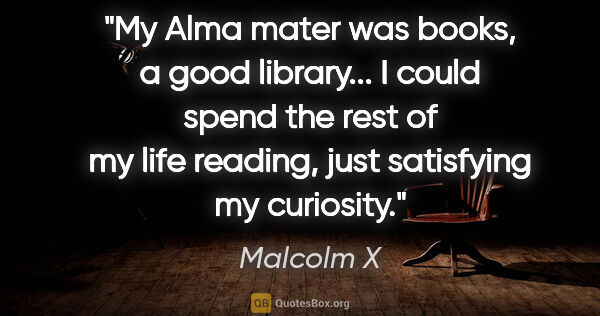 "Malcolm X quote: ""My Alma mater was books, a good library... I could spend the..."""