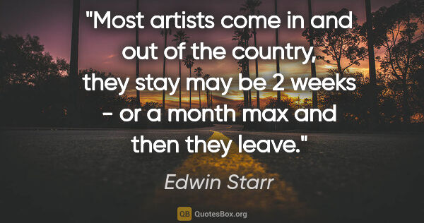 "Edwin Starr quote: ""Most artists come in and out of the country, they stay may be..."""