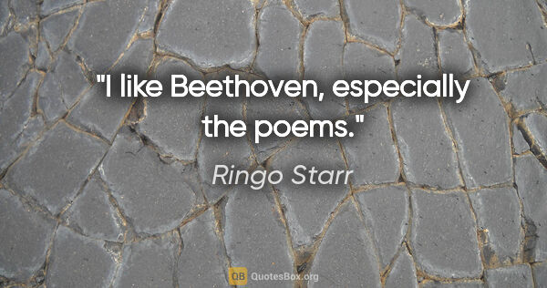 "Ringo Starr quote: ""I like Beethoven, especially the poems."""
