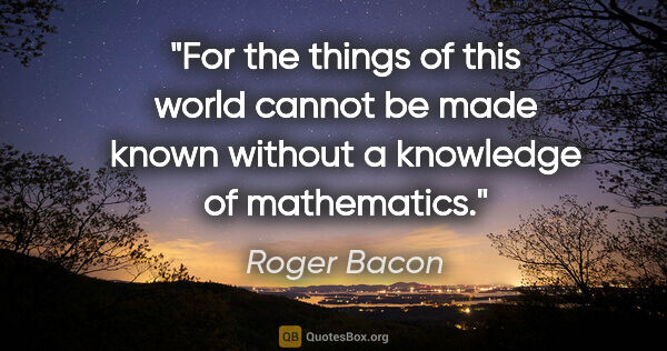 "Roger Bacon quote: ""For the things of this world cannot be made known without a..."""