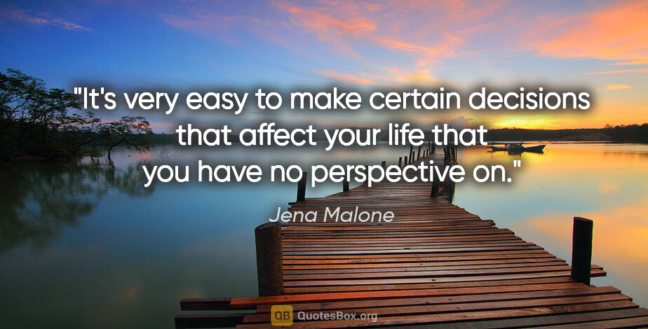 "Jena Malone quote: ""It's very easy to make certain decisions that affect your life..."""