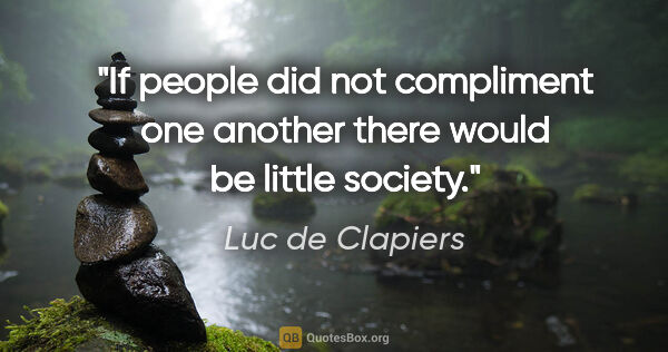 "Luc de Clapiers quote: ""If people did not compliment one another there would be little..."""