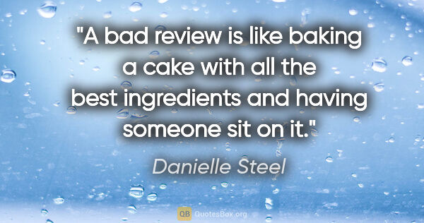 "Danielle Steel quote: ""A bad review is like baking a cake with all the best..."""