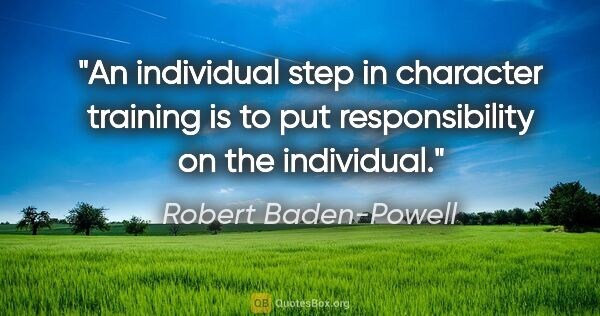 "Robert Baden-Powell quote: ""An individual step in character training is to put..."""
