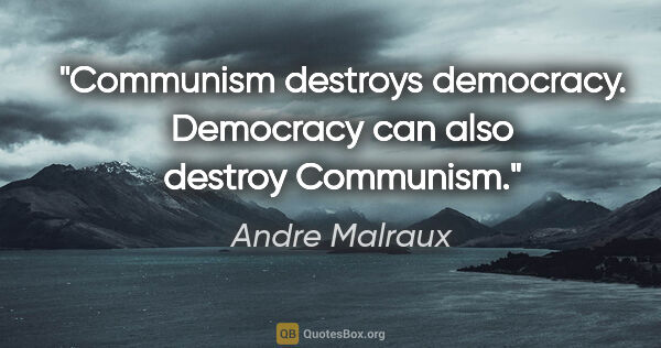 "Andre Malraux quote: ""Communism destroys democracy. Democracy can also destroy..."""