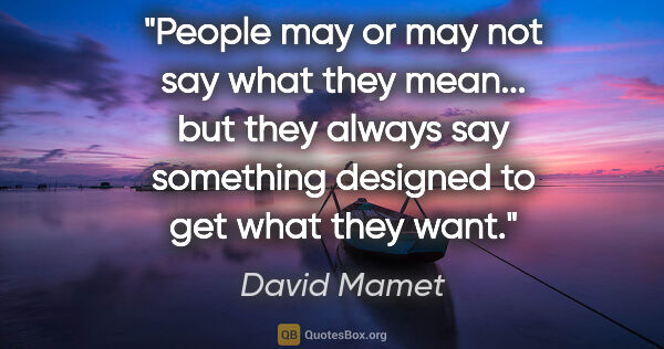 "David Mamet quote: ""People may or may not say what they mean... but they always..."""