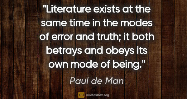 "Paul de Man quote: ""Literature exists at the same time in the modes of error and..."""