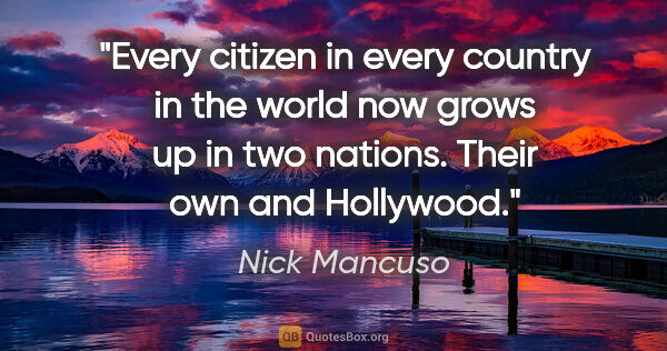 "Nick Mancuso quote: ""Every citizen in every country in the world now grows up in..."""