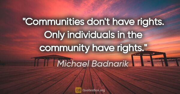 "Michael Badnarik quote: ""Communities don't have rights. Only individuals in the..."""