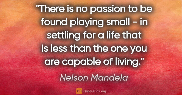 "Nelson Mandela quote: ""There is no passion to be found playing small - in settling..."""