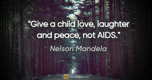 "Nelson Mandela quote: ""Give a child love, laughter and peace, not AIDS."""