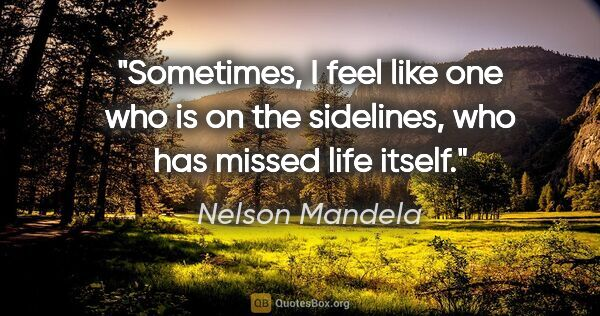 "Nelson Mandela quote: ""Sometimes, I feel like one who is on the sidelines, who has..."""