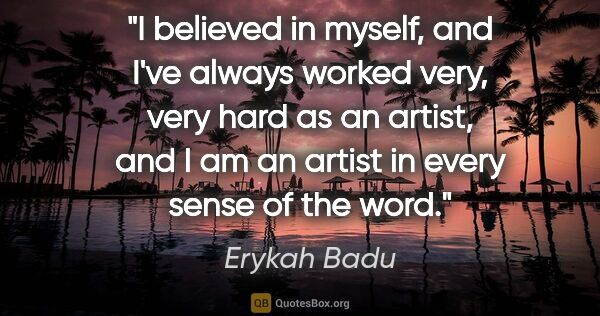 "Erykah Badu quote: ""I believed in myself, and I've always worked very, very hard..."""