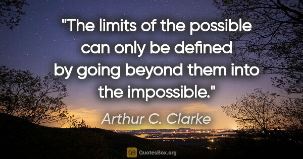 "Arthur C. Clarke quote: ""The limits of the possible can only be defined by going beyond..."""