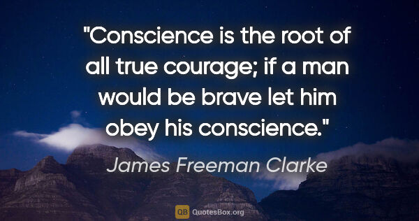 "James Freeman Clarke quote: ""Conscience is the root of all true courage; if a man would be..."""