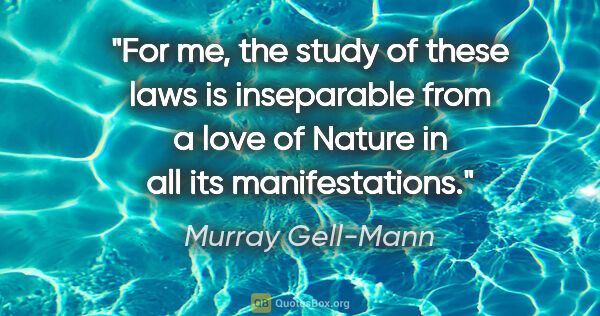 "Murray Gell-Mann quote: ""For me, the study of these laws is inseparable from a love of..."""