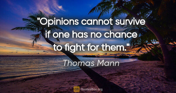 "Thomas Mann quote: ""Opinions cannot survive if one has no chance to fight for them."""