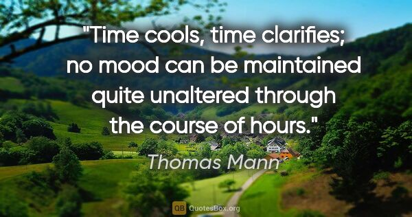 "Thomas Mann quote: ""Time cools, time clarifies; no mood can be maintained quite..."""