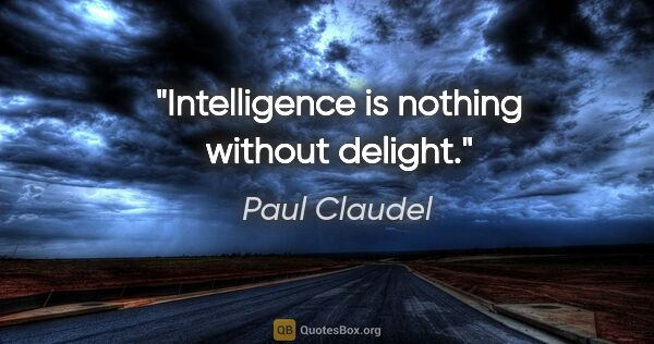 "Paul Claudel quote: ""Intelligence is nothing without delight."""
