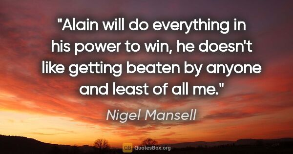 "Nigel Mansell quote: ""Alain will do everything in his power to win, he doesn't like..."""