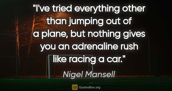 "Nigel Mansell quote: ""I've tried everything other than jumping out of a plane, but..."""