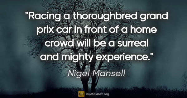 "Nigel Mansell quote: ""Racing a thoroughbred grand prix car in front of a home crowd..."""