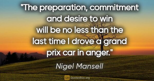 "Nigel Mansell quote: ""The preparation, commitment and desire to win will be no less..."""