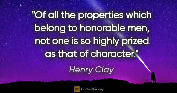 "Henry Clay quote: ""Of all the properties which belong to honorable men, not one..."""