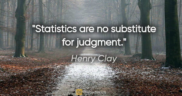 "Henry Clay quote: ""Statistics are no substitute for judgment."""