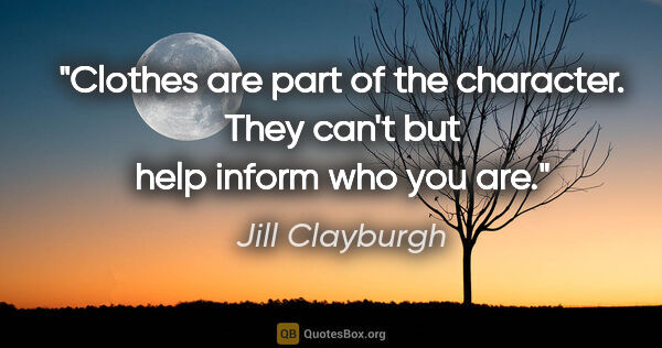 "Jill Clayburgh quote: ""Clothes are part of the character. They can't but help inform..."""