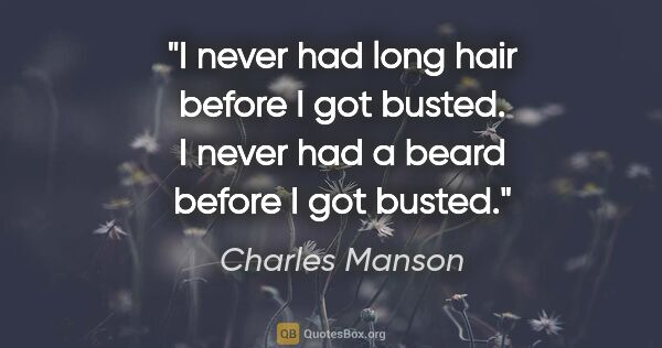 "Charles Manson quote: ""I never had long hair before I got busted. I never had a beard..."""