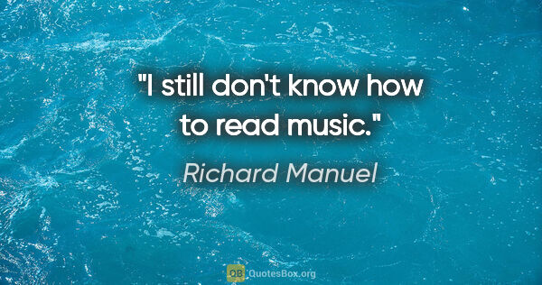 "Richard Manuel quote: ""I still don't know how to read music."""
