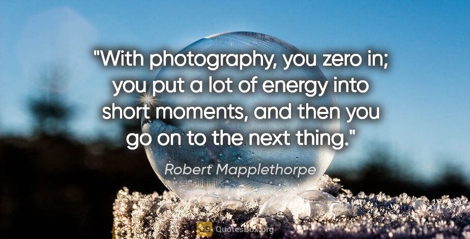 "Robert Mapplethorpe quote: ""With photography, you zero in; you put a lot of energy into..."""