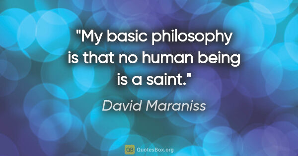 "David Maraniss quote: ""My basic philosophy is that no human being is a saint."""