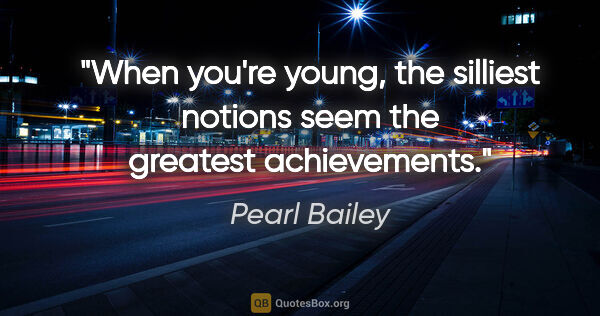 "Pearl Bailey quote: ""When you're young, the silliest notions seem the greatest..."""