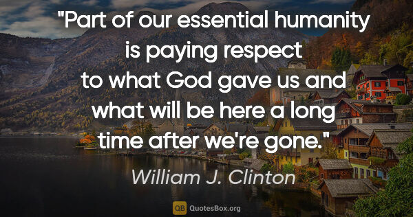"William J. Clinton quote: ""Part of our essential humanity is paying respect to what God..."""