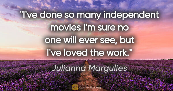 "Julianna Margulies quote: ""I've done so many independent movies I'm sure no one will ever..."""