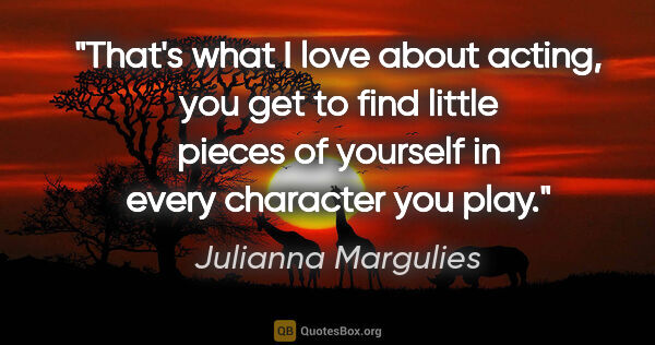 "Julianna Margulies quote: ""That's what I love about acting, you get to find little pieces..."""