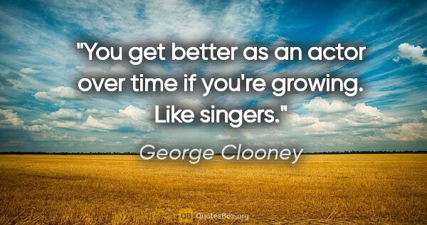 "George Clooney quote: ""You get better as an actor over time if you're growing. Like..."""